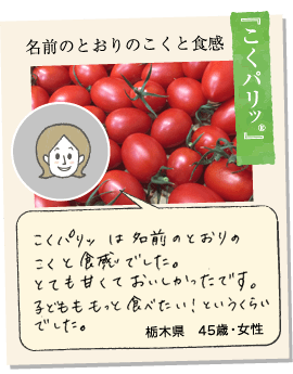 【こくパリッ®】食べてすぐに濃い甘さが広がり、スイーツのようなおいしさでした。ドレッシングいらずの味で、食べ始まると止まりません。栃木県43歳女性